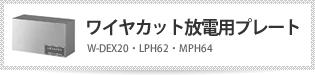 ワイヤカット放電用プレート W-DEX20・LPH62・MPH64